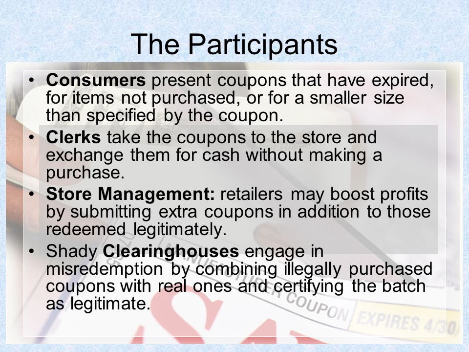 The Participants Consumers present coupons that have expired, for items not purchased, or for a smaller size than specified by the coupon.