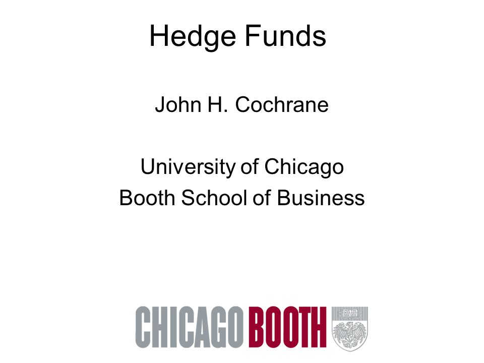Hedge Funds John H. Cochrane University of Chicago Booth School of Business