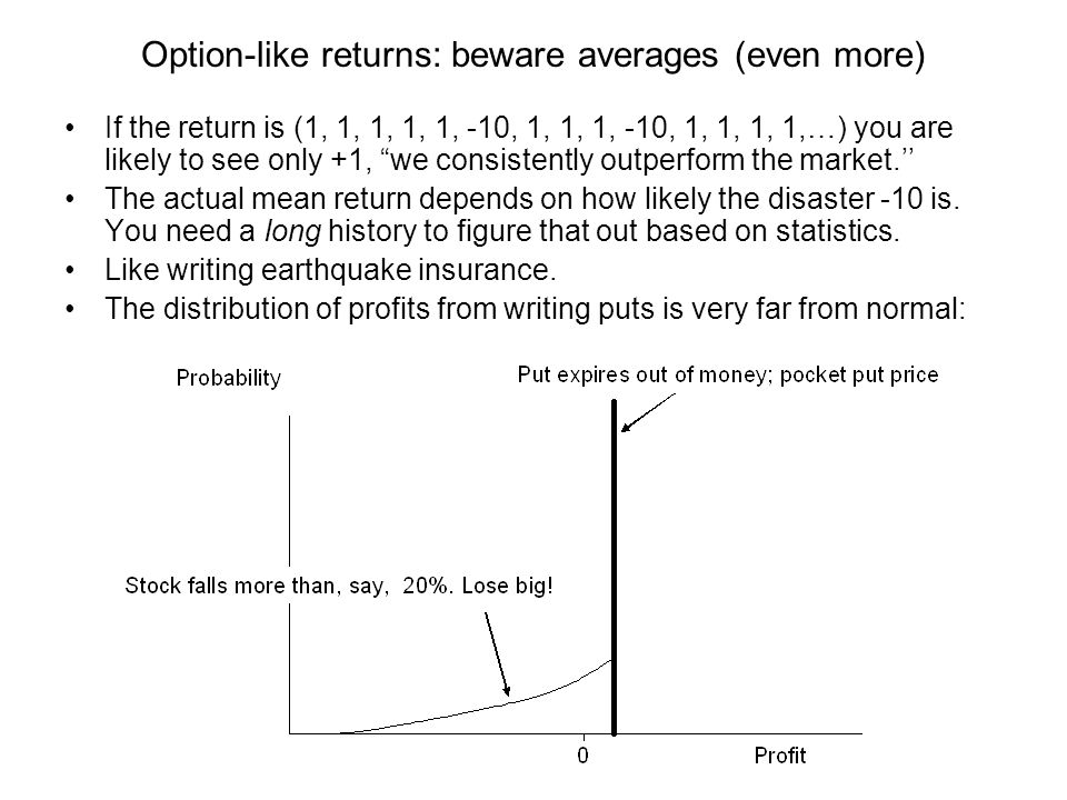 Option-like returns: beware averages (even more) If the return is (1, 1, 1, 1, 1, -10, 1, 1, 1, -10, 1, 1, 1, 1,…) you are likely to see only +1, we consistently outperform the market.'' The actual mean return depends on how likely the disaster -10 is.