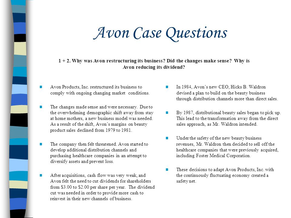 Avon Case Questions Avon Products, Inc. restructured its business to comply with ongoing changing market conditions. The changes made sense and were n