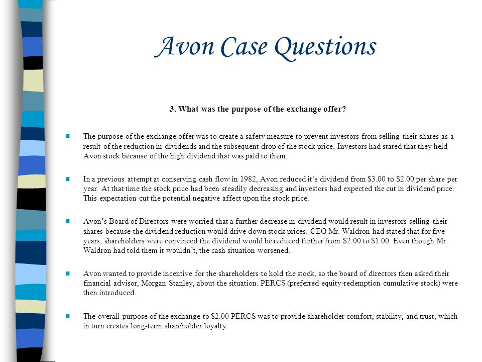 Avon Case Questions The purpose of the exchange offer was to create a safety measure to prevent investors from selling their shares as a result of the reduction in dividends and the subsequent drop of the stock price.