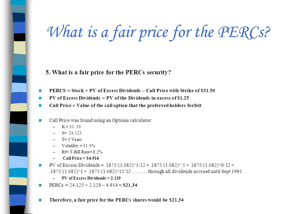 What is a fair price for the PERCs? PERCS = Stock + PV of Excess Dividends – Call Price with Strike of $31.50 PV of Excess Dividends = PV of the Divid