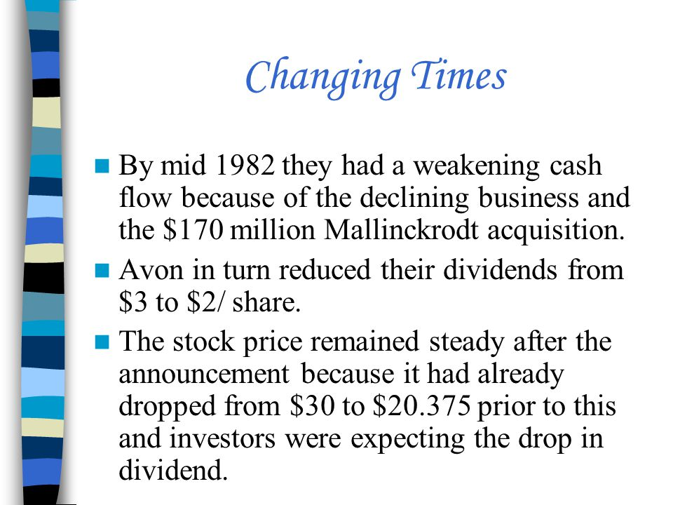 Changing Times By mid 1982 they had a weakening cash flow because of the declining business and the $170 million Mallinckrodt acquisition. Avon in tur