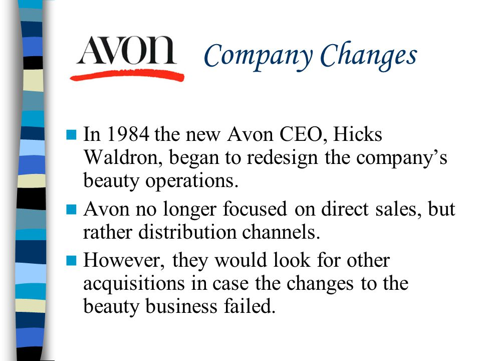 In 1984 the new Avon CEO, Hicks Waldron, began to redesign the company's beauty operations. Avon no longer focused on direct sales, but rather distrib