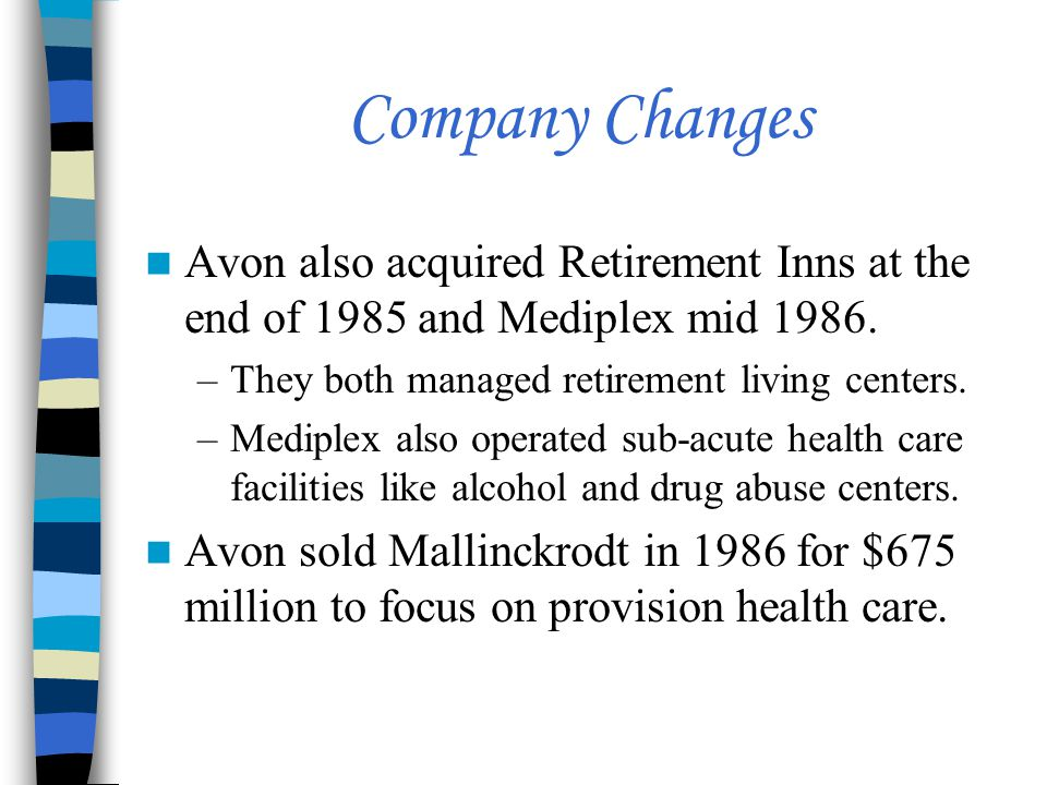 Company Changes Avon also acquired Retirement Inns at the end of 1985 and Mediplex mid 1986. –They both managed retirement living centers. –Mediplex a