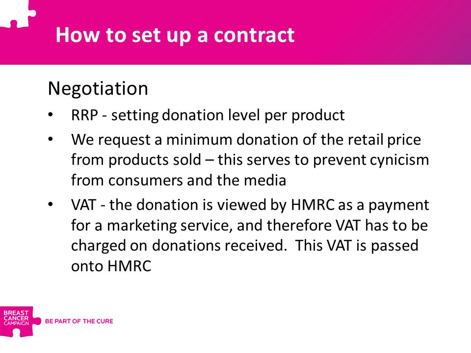 Negotiation RRP - setting donation level per product We request a minimum donation of the retail price from products sold – this serves to prevent cynicism from consumers and the media VAT - the donation is viewed by HMRC as a payment for a marketing service, and therefore VAT has to be charged on donations received.