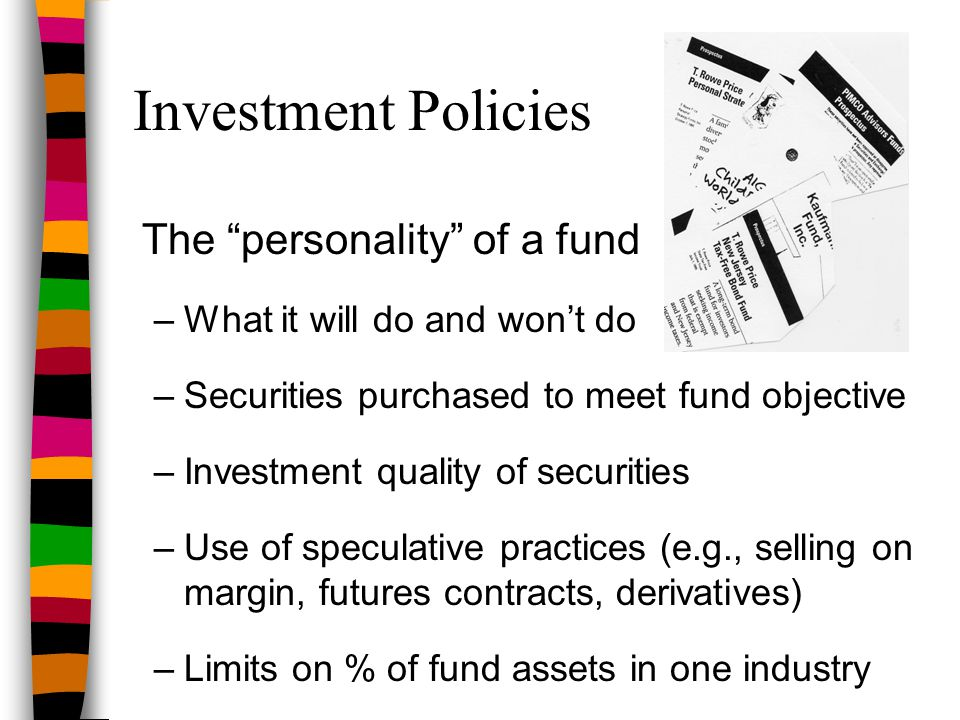 "Investment Policies The ""personality"" of a fund –What it will do and won't do –Securities purchased to meet fund objective –Investment quality of secu"