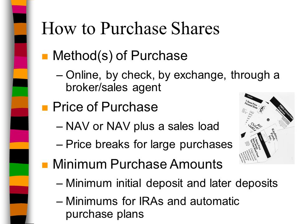 How to Purchase Shares n Method(s) of Purchase –Online, by check, by exchange, through a broker/sales agent n Price of Purchase –NAV or NAV plus a sal