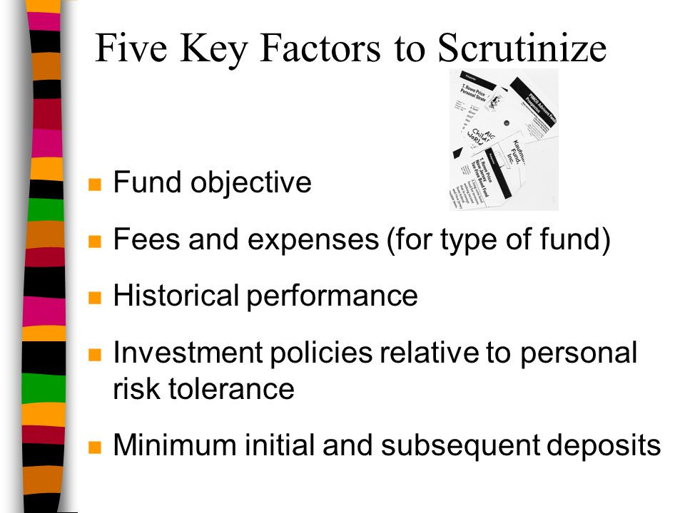 Five Key Factors to Scrutinize n Fund objective n Fees and expenses (for type of fund) n Historical performance n Investment policies relative to pers