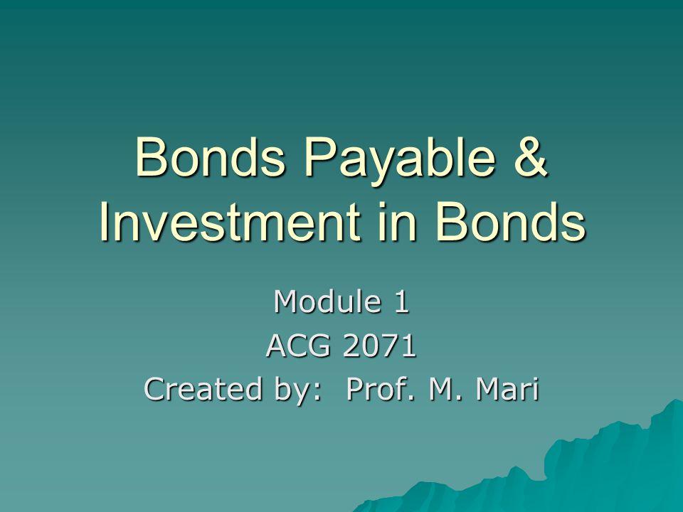 Bonds Payable & Investment in Bonds Module 1 ACG 2071 Created by: Prof. M. Mari