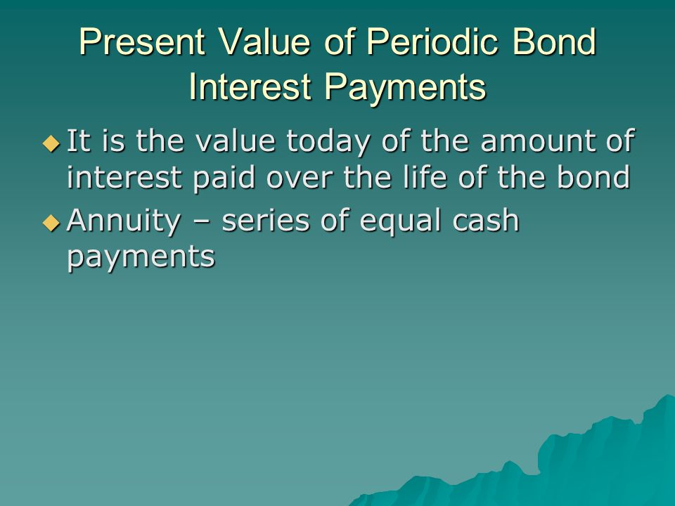 Present Value of Periodic Bond Interest Payments  It is the value today of the amount of interest paid over the life of the bond  Annuity – series of equal cash payments