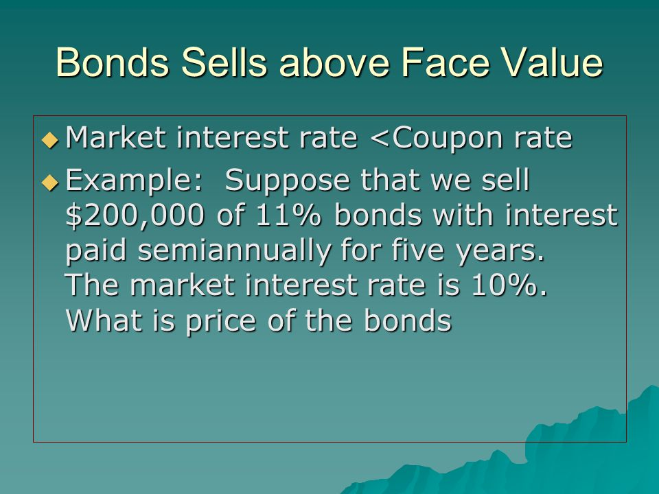 Bonds Sells above Face Value  Market interest rate <Coupon rate  Example: Suppose that we sell $200,000 of 11% bonds with interest paid semiannually for five years.