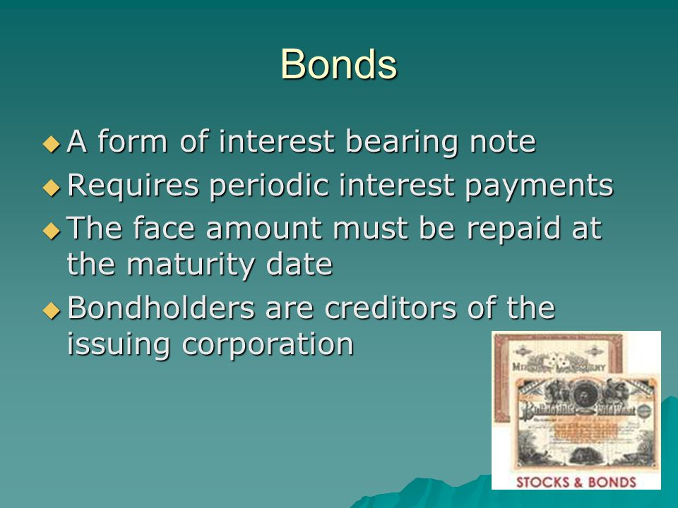 Bonds  A form of interest bearing note  Requires periodic interest payments  The face amount must be repaid at the maturity date  Bondholders are creditors of the issuing corporation
