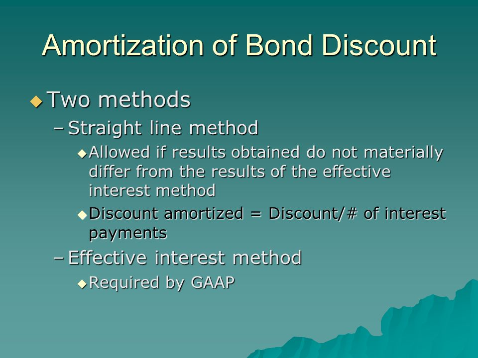 Amortization of Bond Discount  Two methods –Straight line method  Allowed if results obtained do not materially differ from the results of the effective interest method  Discount amortized = Discount/# of interest payments –Effective interest method  Required by GAAP