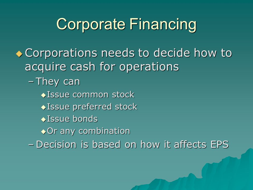 Corporate Financing  Corporations needs to decide how to acquire cash for operations –They can  Issue common stock  Issue preferred stock  Issue bonds  Or any combination –Decision is based on how it affects EPS