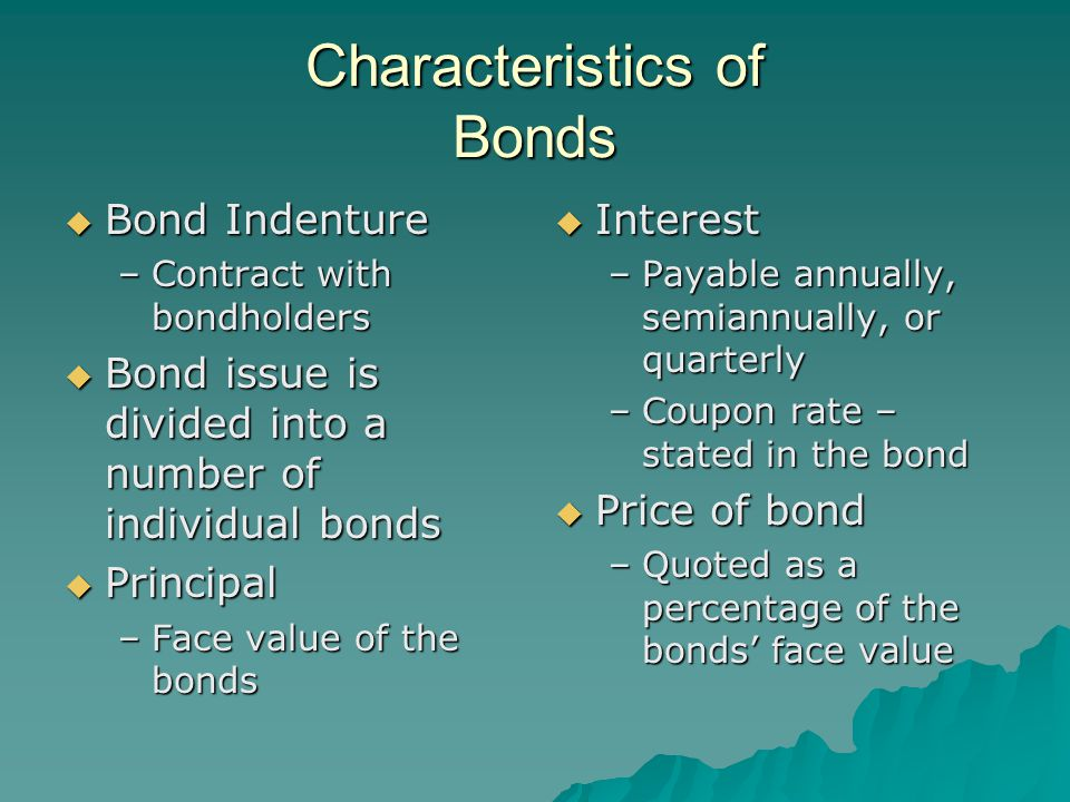 Characteristics of Bonds  Bond Indenture –Contract with bondholders  Bond issue is divided into a number of individual bonds  Principal –Face value of the bonds  Interest –Payable annually, semiannually, or quarterly –Coupon rate – stated in the bond  Price of bond –Quoted as a percentage of the bonds' face value