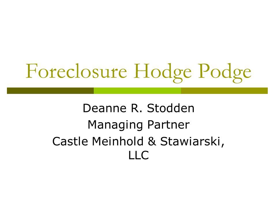 Foreclosure Hodge Podge Deanne R. Stodden Managing Partner Castle Meinhold & Stawiarski, LLC