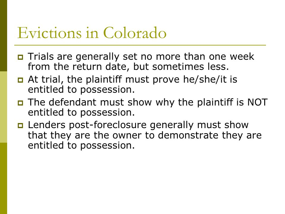 Evictions in Colorado  Trials are generally set no more than one week from the return date, but sometimes less.  At trial, the plaintiff must prove