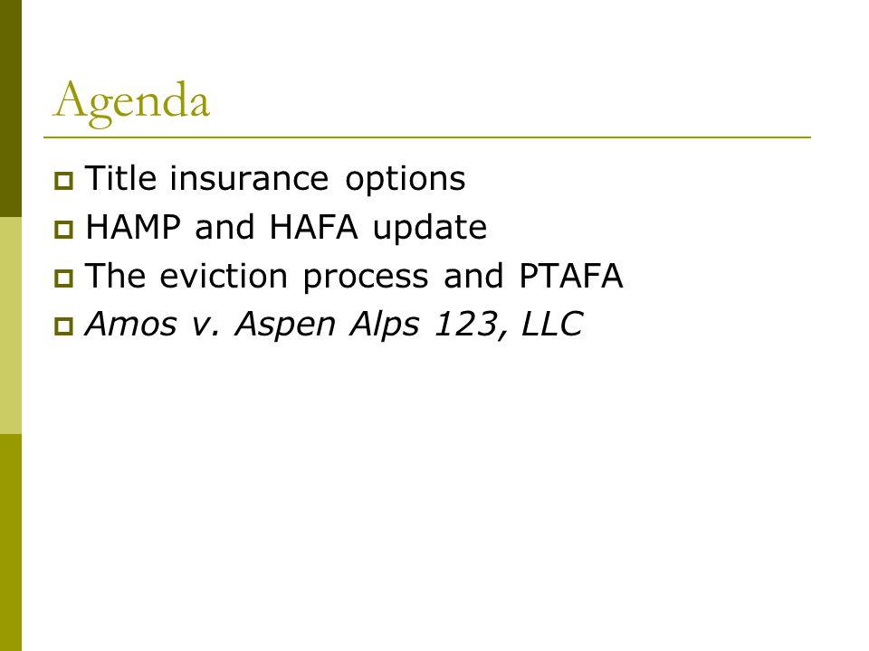 Agenda  Title insurance options  HAMP and HAFA update  The eviction process and PTAFA  Amos v. Aspen Alps 123, LLC