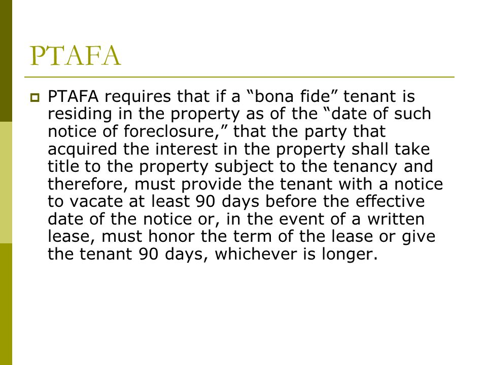 """PTAFA  PTAFA requires that if a """"bona fide"""" tenant is residing in the property as of the """"date of such notice of foreclosure,"""" that the party that ac"""
