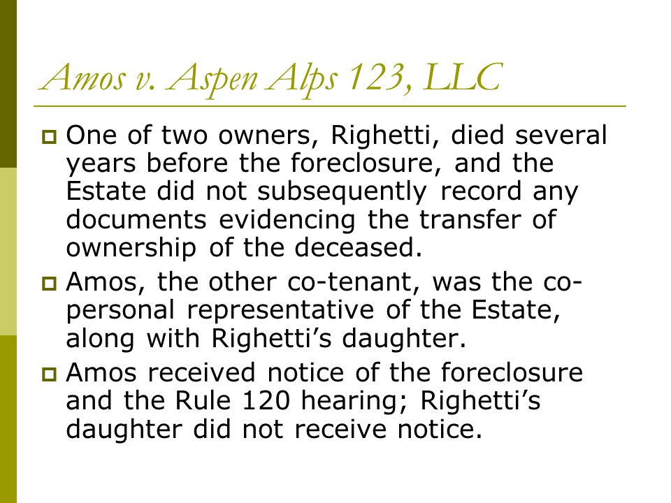 Amos v. Aspen Alps 123, LLC  One of two owners, Righetti, died several years before the foreclosure, and the Estate did not subsequently record any d