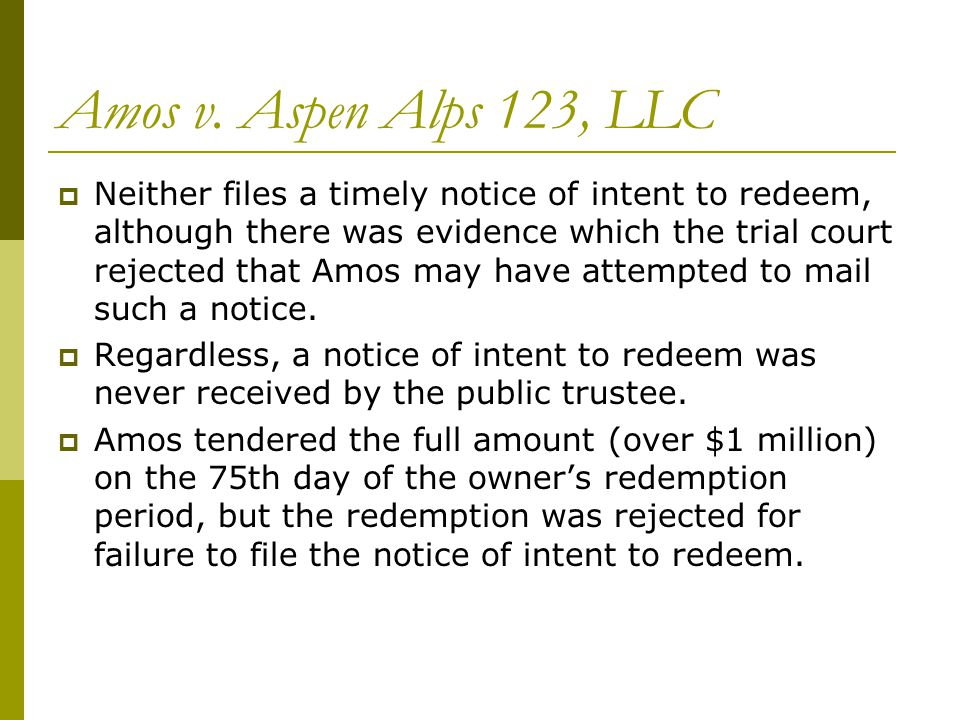 Amos v. Aspen Alps 123, LLC  Neither files a timely notice of intent to redeem, although there was evidence which the trial court rejected that Amos