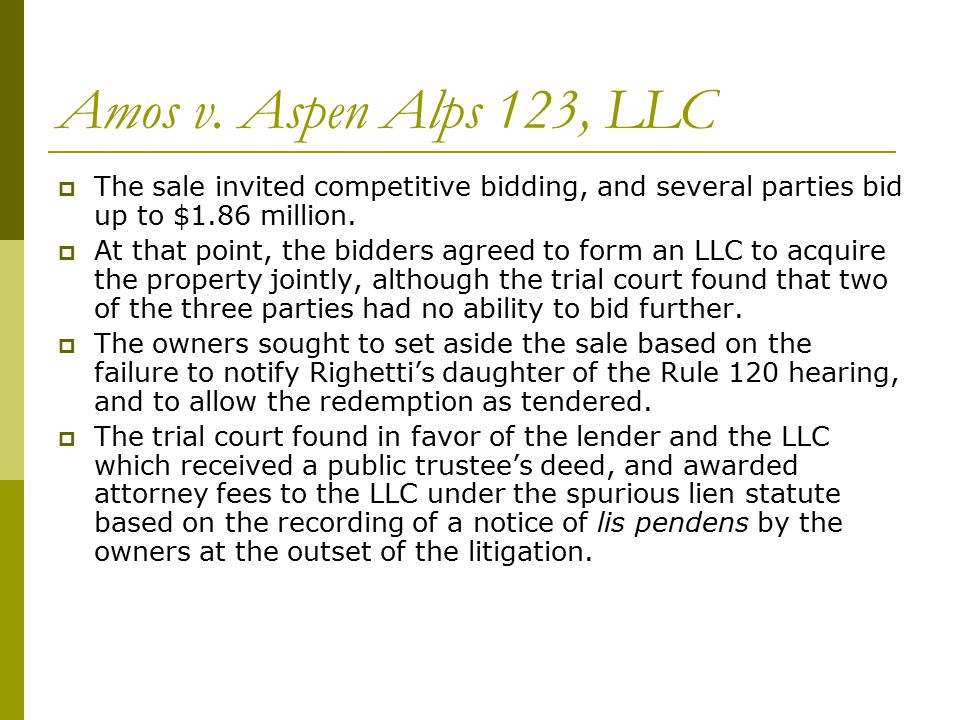 Amos v. Aspen Alps 123, LLC  The sale invited competitive bidding, and several parties bid up to $1.86 million.  At that point, the bidders agreed t