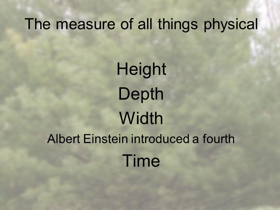 The measure of all things physical Height Depth Width Albert Einstein introduced a fourth Time