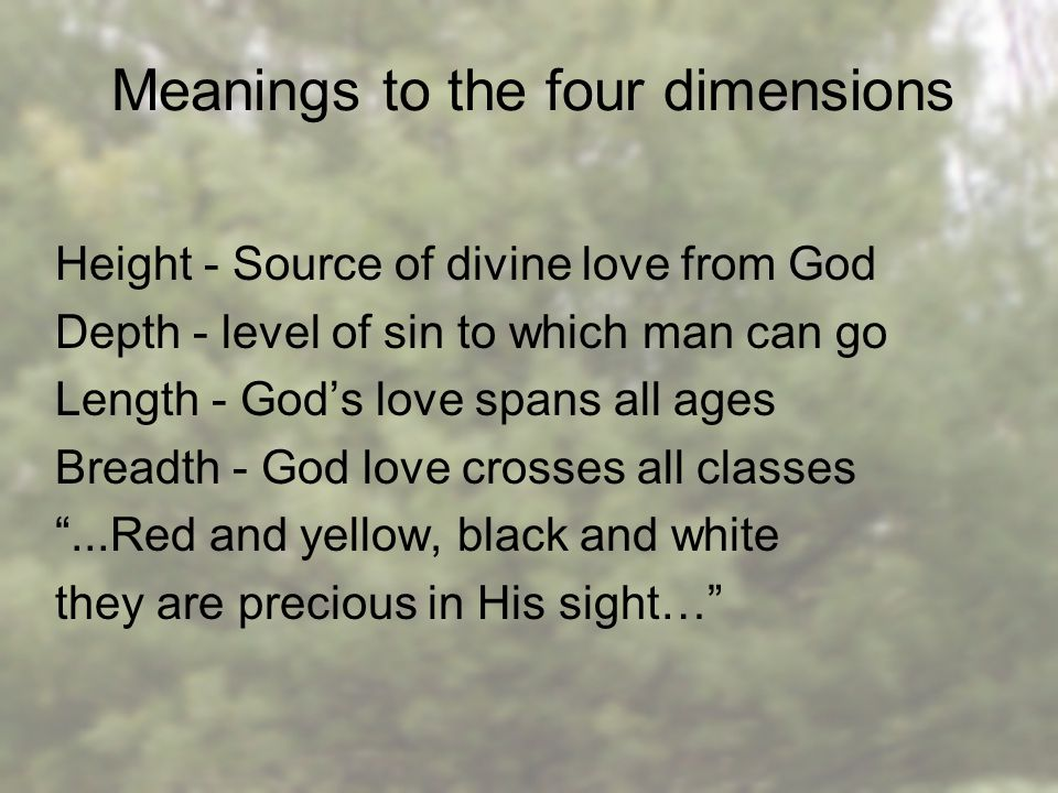 Meanings to the four dimensions Height - Source of divine love from God Depth - level of sin to which man can go Length - God's love spans all ages Breadth - God love crosses all classes ...Red and yellow, black and white they are precious in His sight…