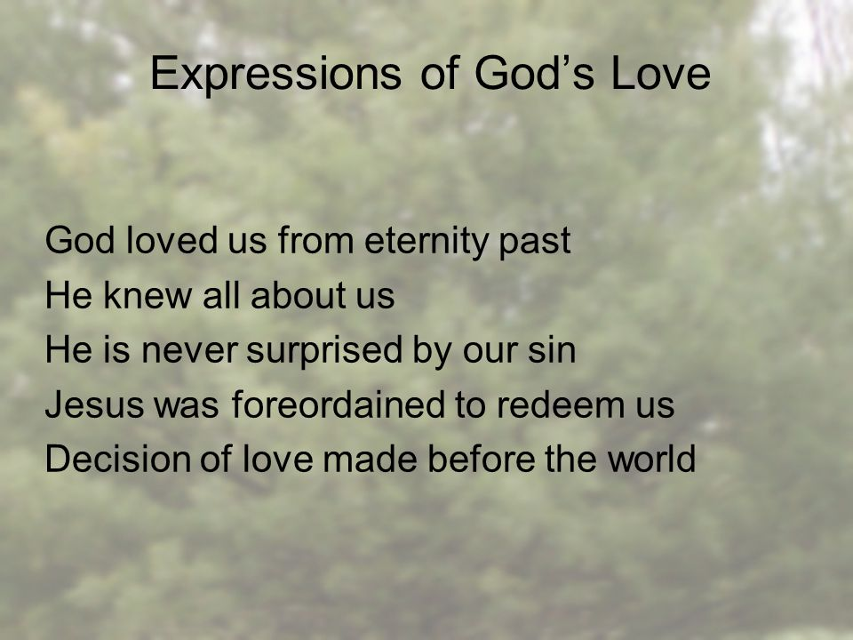 Expressions of God's Love God loved us from eternity past He knew all about us He is never surprised by our sin Jesus was foreordained to redeem us Decision of love made before the world