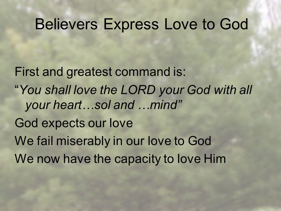 Believers Express Love to God First and greatest command is: You shall love the LORD your God with all your heart…sol and …mind God expects our love We fail miserably in our love to God We now have the capacity to love Him