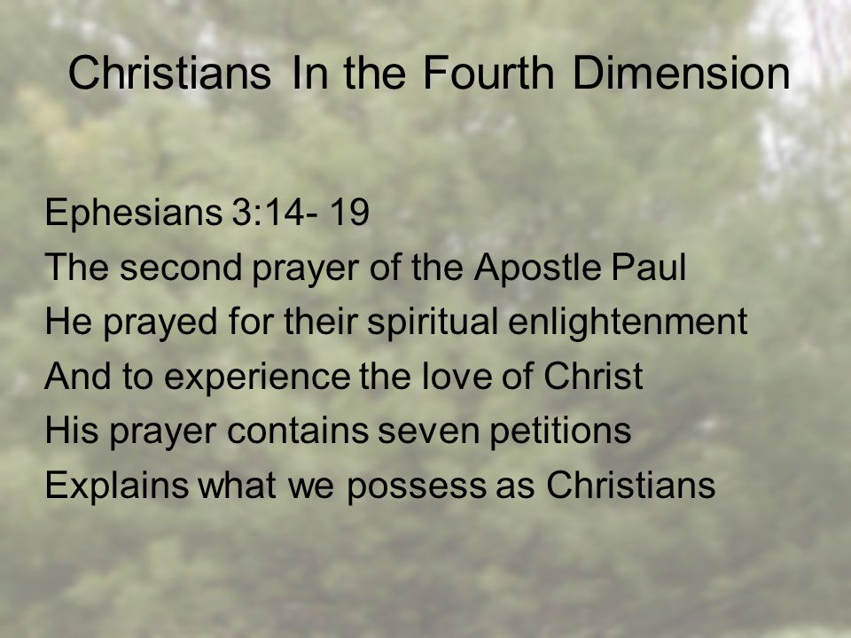 Christians In the Fourth Dimension Ephesians 3:14- 19 The second prayer of the Apostle Paul He prayed for their spiritual enlightenment And to experience the love of Christ His prayer contains seven petitions Explains what we possess as Christians