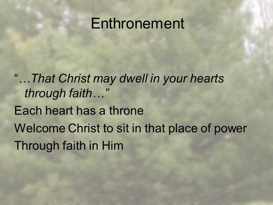 Enthronement …That Christ may dwell in your hearts through faith… Each heart has a throne Welcome Christ to sit in that place of power Through faith in Him