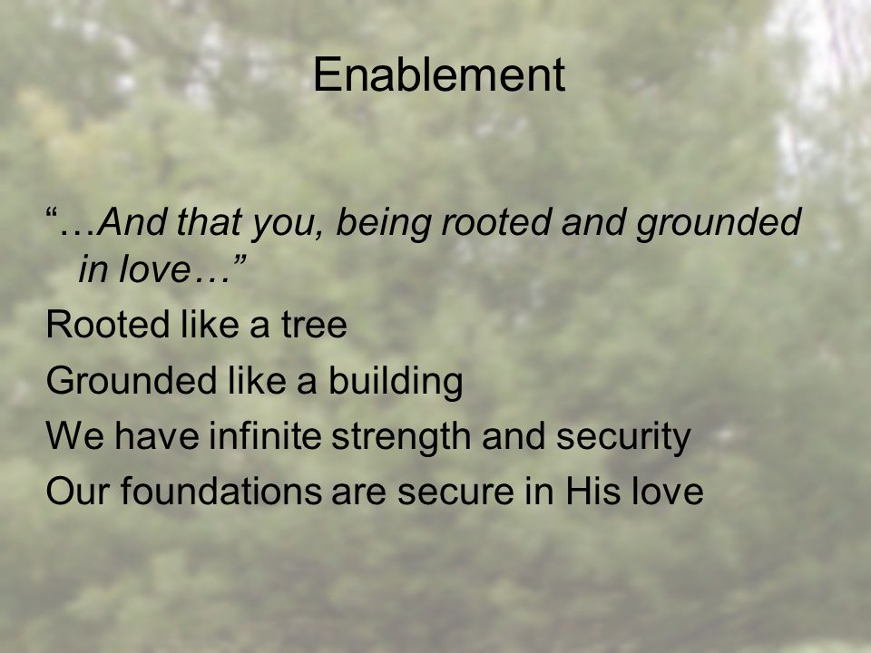 Enablement …And that you, being rooted and grounded in love… Rooted like a tree Grounded like a building We have infinite strength and security Our foundations are secure in His love