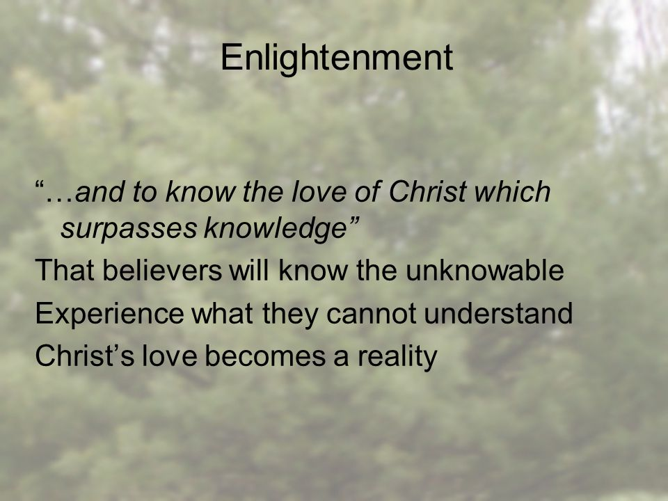 …and to know the love of Christ which surpasses knowledge That believers will know the unknowable Experience what they cannot understand Christ's love becomes a reality Enlightenment