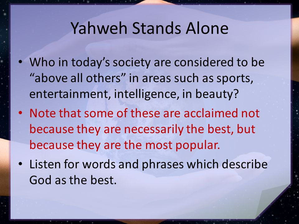 Yahweh Stands Alone Who in today's society are considered to be above all others in areas such as sports, entertainment, intelligence, in beauty.