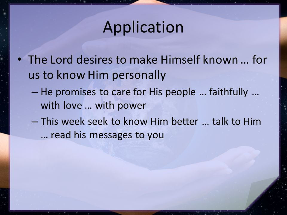 Application The Lord desires to make Himself known … for us to know Him personally – He promises to care for His people … faithfully … with love … with power – This week seek to know Him better … talk to Him … read his messages to you