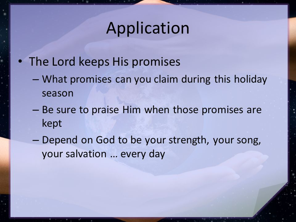 Application The Lord keeps His promises – What promises can you claim during this holiday season – Be sure to praise Him when those promises are kept – Depend on God to be your strength, your song, your salvation … every day