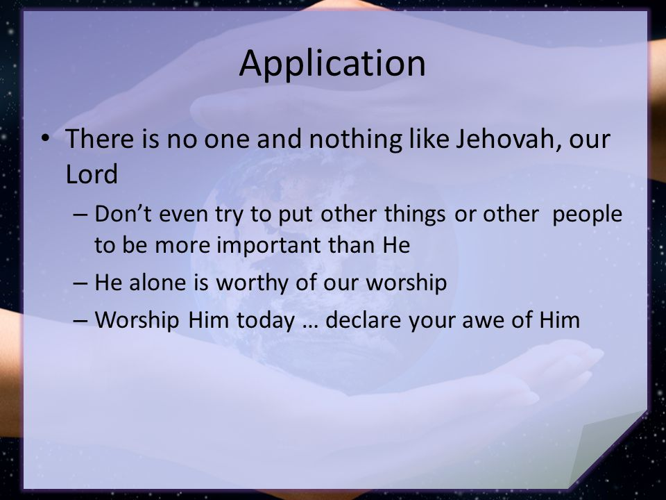Application There is no one and nothing like Jehovah, our Lord – Don't even try to put other things or other people to be more important than He – He alone is worthy of our worship – Worship Him today … declare your awe of Him
