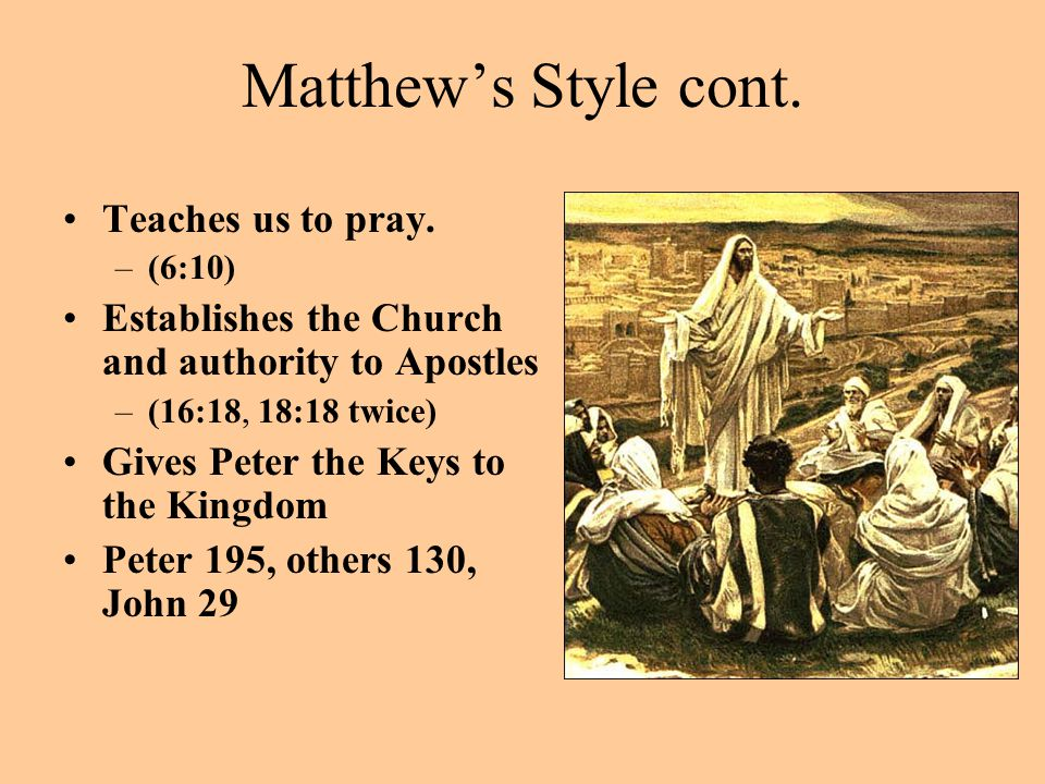 Matthew's Style cont. Teaches us to pray. –(6:10) Establishes the Church and authority to Apostles –(16:18, 18:18 twice) Gives Peter the Keys to the K