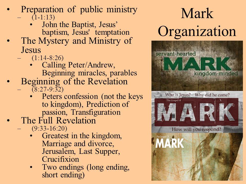 Mark Organization Preparation of public ministry –(1-1:13) John the Baptist, Jesus' baptism, Jesus' temptation The Mystery and Ministry of Jesus –(1:1