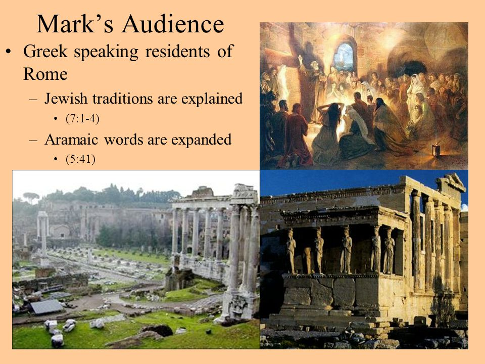 Mark's Audience Greek speaking residents of Rome –Jewish traditions are explained (7:1-4) –Aramaic words are expanded (5:41)