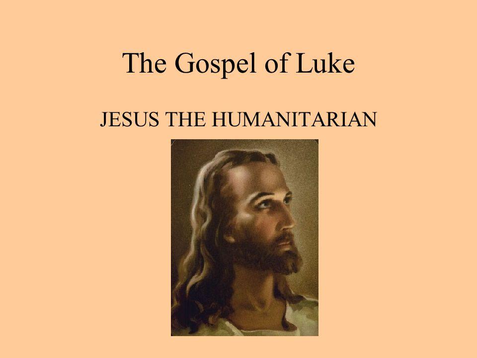 The Gospel of Luke JESUS THE HUMANITARIAN