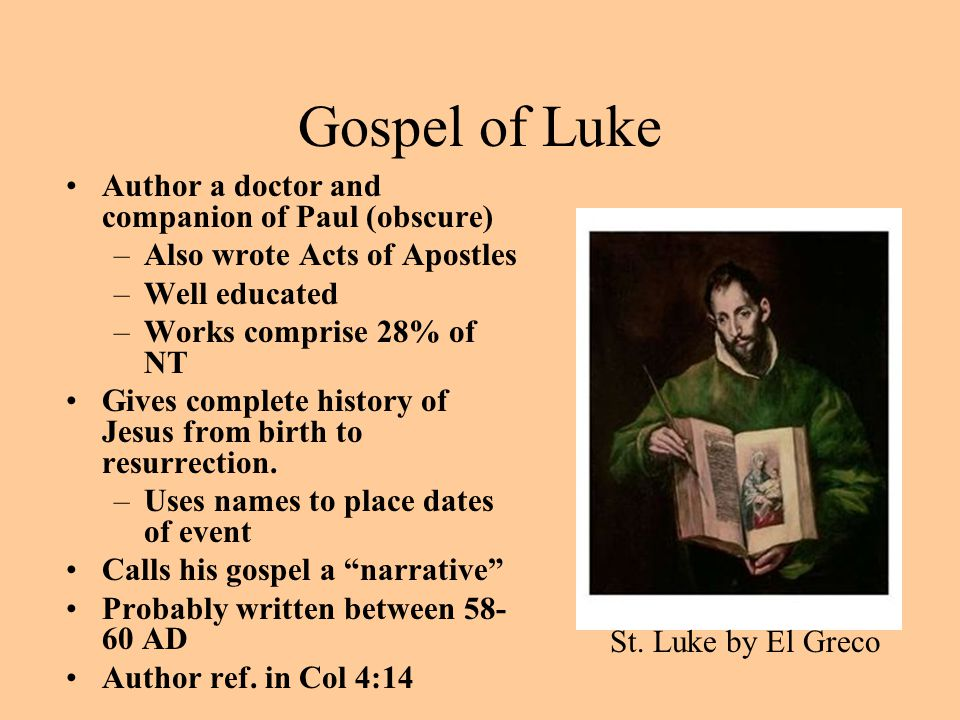 Gospel of Luke Author a doctor and companion of Paul (obscure) –Also wrote Acts of Apostles –Well educated –Works comprise 28% of NT Gives complete hi