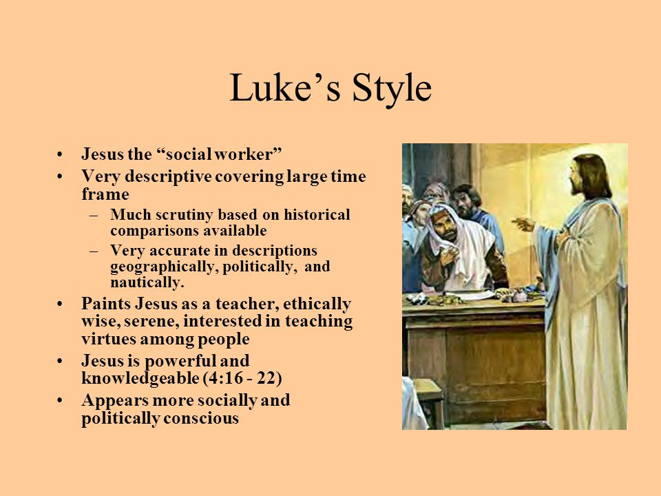 """Luke's Style Jesus the """"social worker"""" Very descriptive covering large time frame –Much scrutiny based on historical comparisons available –Very accur"""