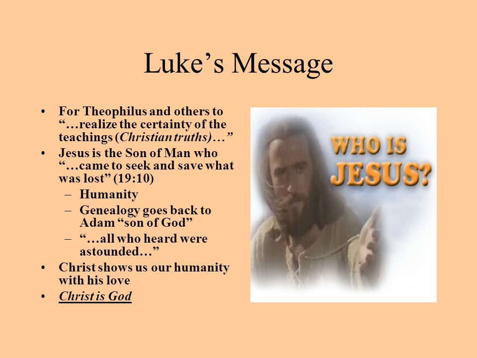 """Luke's Message For Theophilus and others to """"…realize the certainty of the teachings (Christian truths)…"""" Jesus is the Son of Man who """"…came to seek a"""