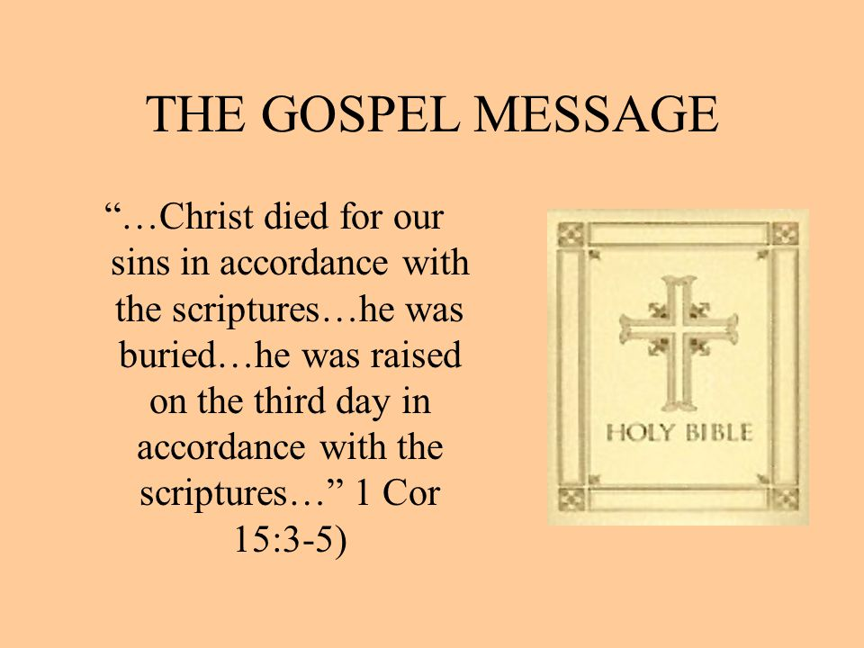 """THE GOSPEL MESSAGE """"…Christ died for our sins in accordance with the scriptures…he was buried…he was raised on the third day in accordance with the sc"""