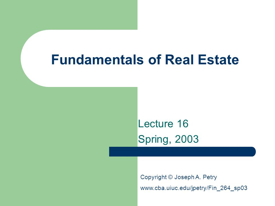 Fundamentals of Real Estate Lecture 16 Spring, 2003 Copyright © Joseph A. Petry www.cba.uiuc.edu/jpetry/Fin_264_sp03