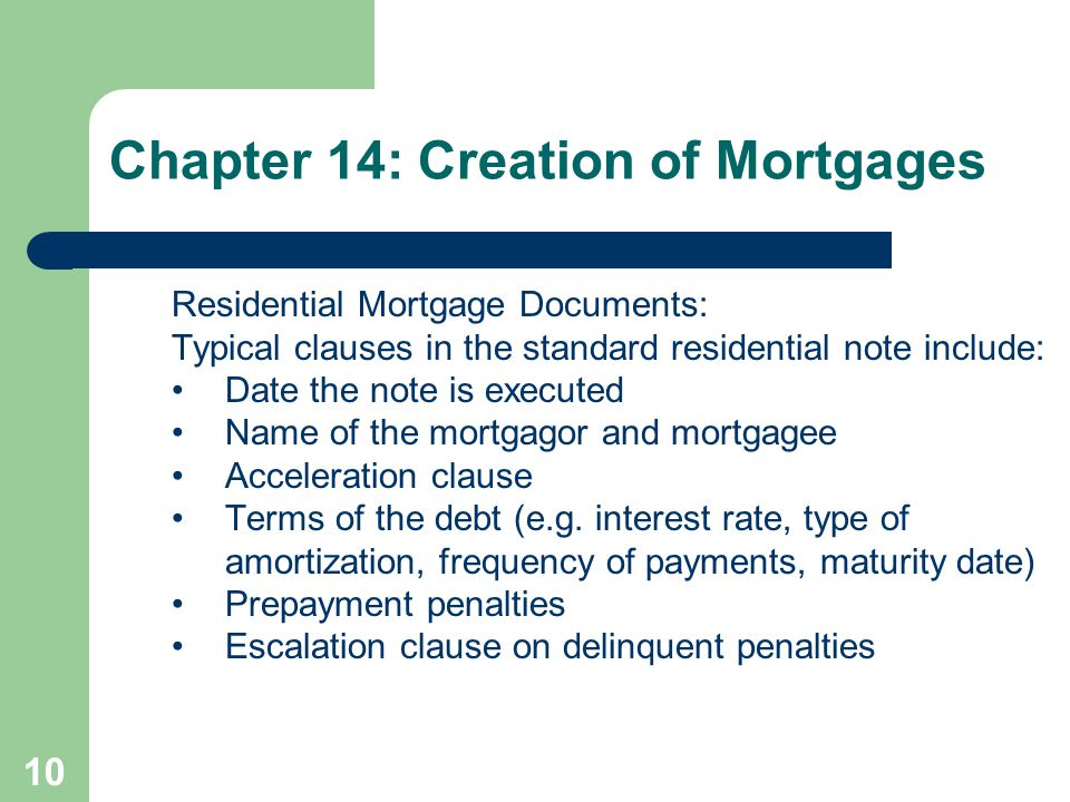 10 Residential Mortgage Documents: Typical clauses in the standard residential note include: Date the note is executed Name of the mortgagor and mortgagee Acceleration clause Terms of the debt (e.g.