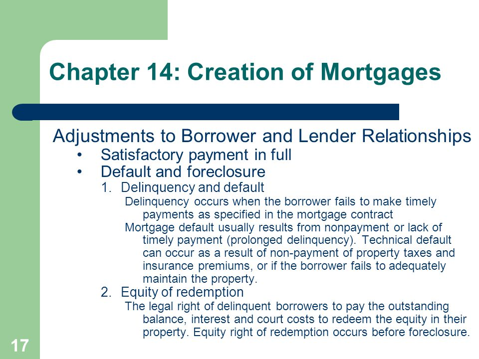 17 Adjustments to Borrower and Lender Relationships Satisfactory payment in full Default and foreclosure 1.Delinquency and default Delinquency occurs when the borrower fails to make timely payments as specified in the mortgage contract Mortgage default usually results from nonpayment or lack of timely payment (prolonged delinquency).
